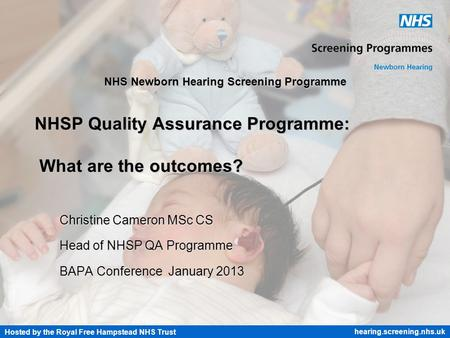 Hosted by the Royal Free Hampstead NHS Trust hearing.screening.nhs.uk NHS Newborn Hearing Screening Programme NHSP Quality Assurance Programme: What are.