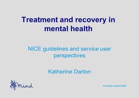Treatment and recovery in mental health NICE guidelines and service user perspectives Katherine Darton.