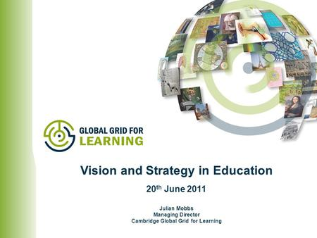 Julian Mobbs Managing Director Cambridge Global Grid for Learning Vision and Strategy in Education 20 th June 2011.