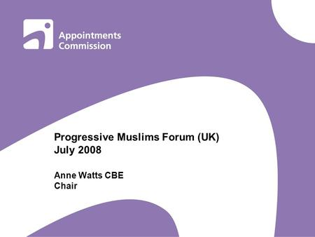 Progressive Muslims Forum (UK) July 2008 Anne Watts CBE Chair.
