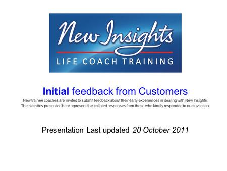 Initial feedback from Customers New trainee coaches are invited to submit feedback about their early experiences in dealing with New Insights. The statistics.