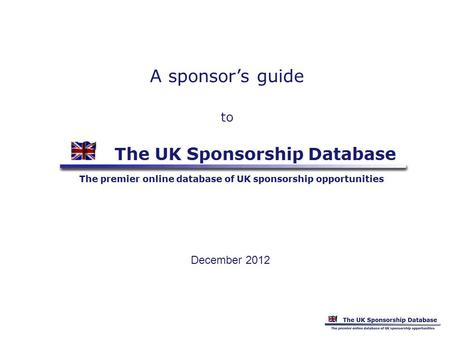 A sponsors guide to December 2012. Information available Instant free access to detailed descriptions of current UK sponsorship opportunities - ie organisations.