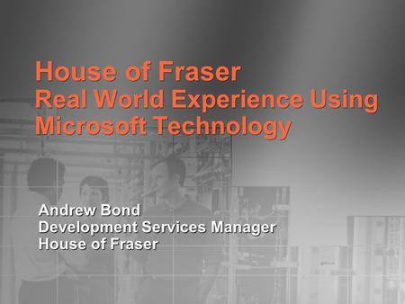House of Fraser Real World Experience Using Microsoft Technology Andrew Bond Development Services Manager House of Fraser.