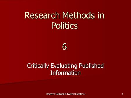 Research Methods in Politics: Chapter 6 1 Research Methods in Politics 6 Critically Evaluating Published Information.