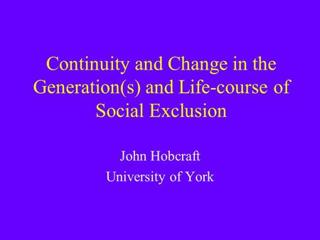 Continuity and Change in the Generation(s) and Life-course of Social Exclusion John Hobcraft University of York.