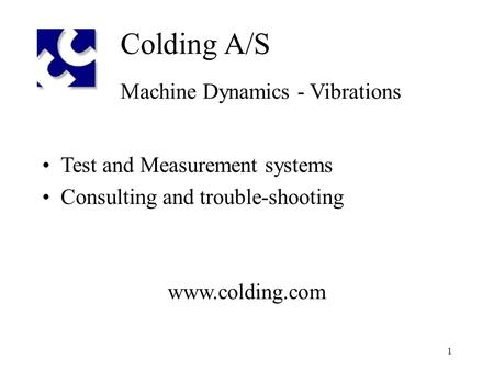 1 Colding A/S Machine Dynamics - Vibrations Test and Measurement systems Consulting and trouble-shooting www.colding.com.