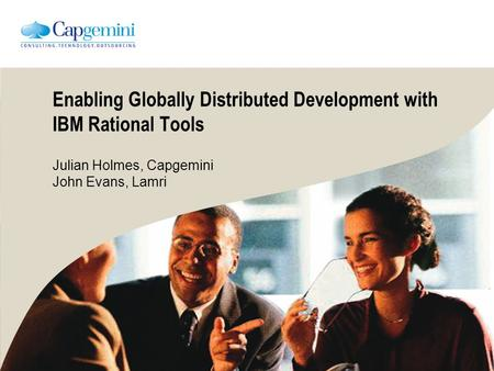 Enabling Globally Distributed Development with IBM Rational Tools Julian Holmes, Capgemini John Evans, Lamri.