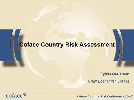 Coface Country Risk Conference 2007 Coface Country Risk Assessment Sylvia Greisman Chief Economist, Coface.