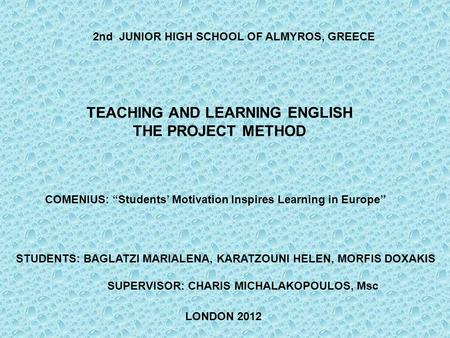 COMENIUS: Students Motivation Inspires Learning in Europe TEACHING AND LEARNING ENGLISH THE PROJECT METHOD 2nd JUNIOR HIGH SCHOOL OF ALMYROS, GREECE STUDENTS: