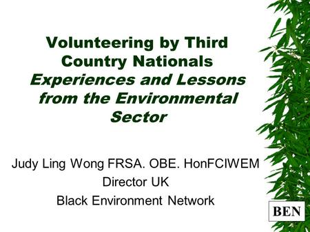 BEN Volunteering by Third Country Nationals Experiences and Lessons from the Environmental Sector Judy Ling Wong FRSA. OBE. HonFCIWEM Director UK Black.