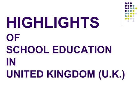 HIGHLIGHTS OF SCHOOL EDUCATION IN UNITED KINGDOM (U.K.)