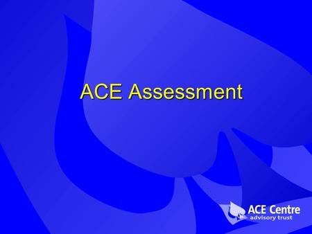 ACE Assessment. The ACE Centre Aiding Communication in Education Assessment, training, research, software development… Centres in Oxford and Oldham.