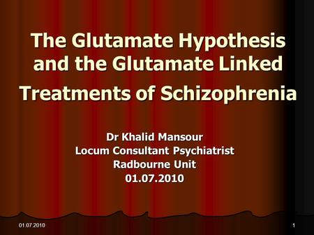 01.07.20101 The Glutamate Hypothesis and the Glutamate Linked Treatments of Schizophrenia Dr Khalid Mansour Locum Consultant Psychiatrist Radbourne Unit.