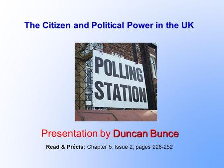 The Citizen and Political Power in the UK Duncan Bunce Presentation by Duncan Bunce Read & Précis: Chapter 5, Issue 2, pages 226-252.