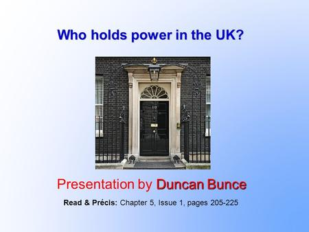 Who holds power in the UK? Duncan Bunce Presentation by Duncan Bunce Read & Précis: Chapter 5, Issue 1, pages 205-225.