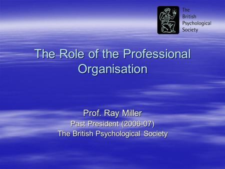 The Role of the Professional Organisation Prof. Ray Miller Past President (2006-07) The British Psychological Society.