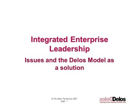 © The Delos Partnership 2007 page 1 Integrated Enterprise Leadership Issues and the Delos Model as a solution.