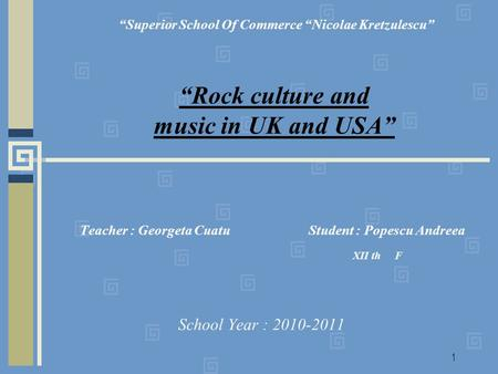 1 Teacher : Georgeta Cuatu Student : Popescu Andreea XII th F School Year : 2010-2011 Superior School Of Commerce Nicolae Kretzulescu Rock culture and.