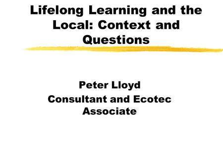 Lifelong Learning and the Local: Context and Questions Peter Lloyd Consultant and Ecotec Associate.