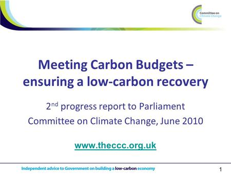 1 Meeting Carbon Budgets – ensuring a low-carbon recovery 2 nd progress report to Parliament Committee on Climate Change, June 2010 www.theccc.org.uk.