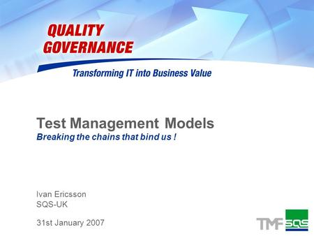 Ivan Ericsson SQS-UK Test Management Models Breaking the chains that bind us ! 31st January 2007.