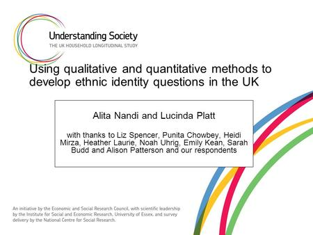Using qualitative and quantitative methods to develop ethnic identity questions in the UK Alita Nandi and Lucinda Platt with thanks to Liz Spencer, Punita.