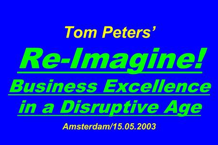 Tom Peters Re-Imagine! Business Excellence in a Disruptive Age Amsterdam/15.05.2003.