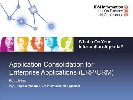 Application Consolidation for Enterprise Applications (ERP/CRM) Rick L Miller, WW Program Manager, IBM Information Management.