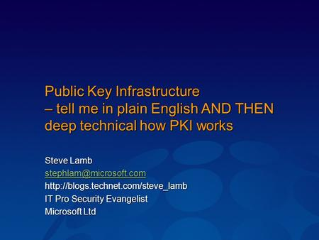 Public Key Infrastructure – tell me in plain English AND THEN deep technical how PKI works Steve Lamb