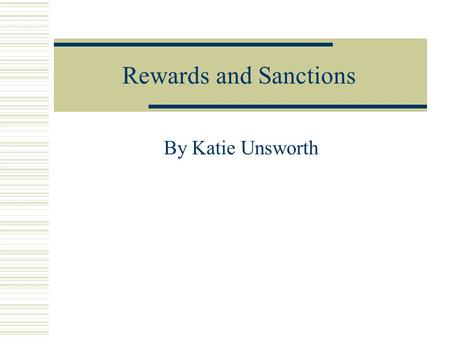 Rewards and Sanctions By Katie Unsworth. Why? Rewards and sanctions are used to set clear boundaries. The parents know what is expected of their children.