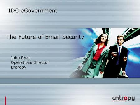 IDC eGovernment The Future of Email Security John Ryan Operations Director Entropy.