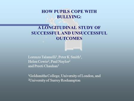 HOW PUPILS COPE WITH BULLYING: A LONGITUDINAL STUDY OF SUCCESSFUL AND UNSUCCESSFUL OUTCOMES Lorenzo Talamelli 1, Peter K Smith 1, Helen Cowie 2, Paul Naylor.