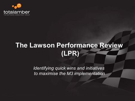 The Lawson Performance Review (LPR) Identifying quick wins and initiatives to maximise the M3 implementation.