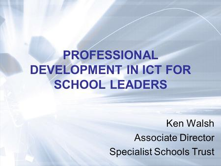 PROFESSIONAL DEVELOPMENT IN ICT FOR SCHOOL LEADERS Ken Walsh Associate Director Specialist Schools Trust.