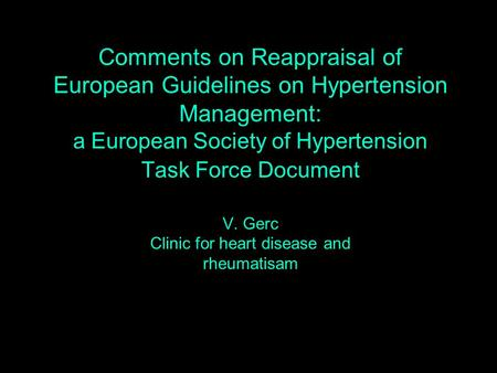 Comments on Reappraisal of European Guidelines on Hypertension Management: a European Society of Hypertension Task Force Document V. Gerc Clinic for heart.