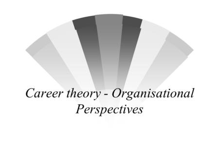 Career theory - Organisational Perspectives. Overview w The Individual & the Organisation Scheins theory of Organisational Career w The Psychological.