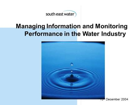 15 th December 2004 Managing Information and Monitoring Performance in the Water Industry.