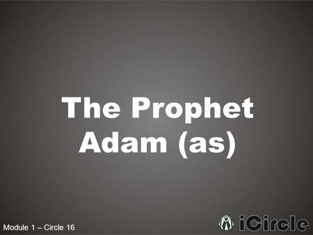 Module 1 – Circle 16 The Prophet Adam (as). Module 1 – Circle 16 What was the first thing that Allah created? The first thing which Allah created was.