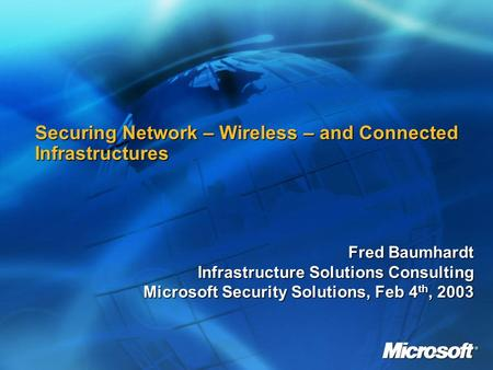 Securing Network – Wireless – and Connected Infrastructures Fred Baumhardt Infrastructure Solutions Consulting Microsoft Security Solutions, Feb 4 th,