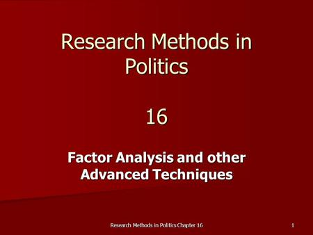 Research Methods in Politics Chapter 16 1 Research Methods in Politics 16 Factor Analysis and other Advanced Techniques.