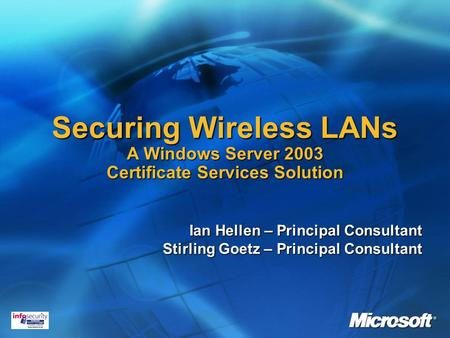 Securing Wireless LANs A Windows Server 2003 Certificate Services Solution Ian Hellen – Principal Consultant Stirling Goetz – Principal Consultant.