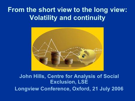 From the short view to the long view: Volatility and continuity John Hills, Centre for Analysis of Social Exclusion, LSE Longview Conference, Oxford, 21.