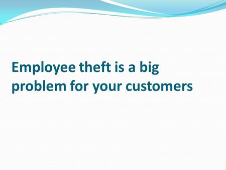 Employee theft is a big problem for your customers.