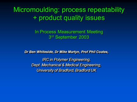 Micromoulding: process repeatability + product quality issues In Process Measurement Meeting 3 rd September 2003 Dr Ben Whiteside, Dr Mike Martyn, Prof.