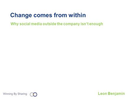 Change comes from within Why social media outside the company isnt enough Leon Benjamin.
