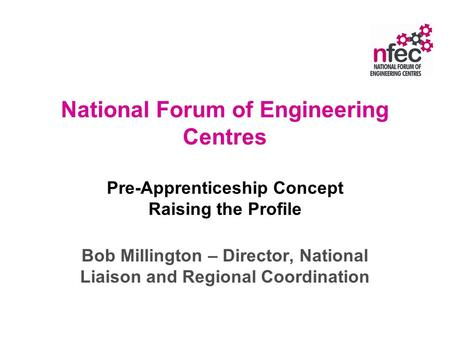 National Forum of Engineering Centres Pre-Apprenticeship Concept Raising the Profile Bob Millington – Director, National Liaison and Regional Coordination.