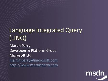 Language Integrated Query (LINQ) Martin Parry Developer & Platform Group Microsoft Ltd