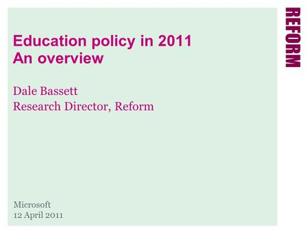 Education policy in 2011 An overview Dale Bassett Research Director, Reform Microsoft 12 April 2011.