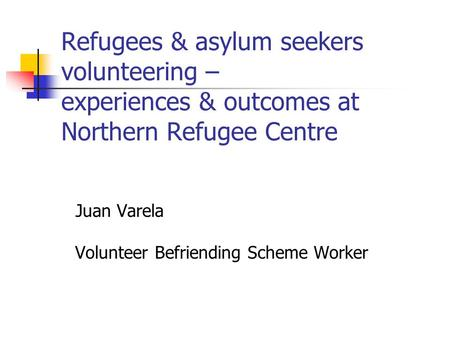 Refugees & asylum seekers volunteering – experiences & outcomes at Northern Refugee Centre Juan Varela Volunteer Befriending Scheme Worker.