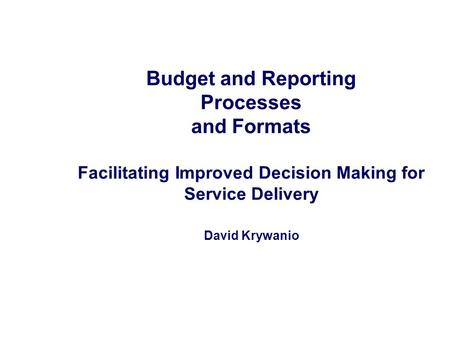 Budget and Reporting Processes and Formats Facilitating Improved Decision Making for Service Delivery David Krywanio.
